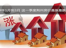 19年1月到3月 这一季度荆州房价是涨是跌?