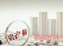 房地产税将落实 荆州房价如何走?