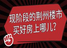 现阶段的荆州楼市 买好房上哪儿去找?