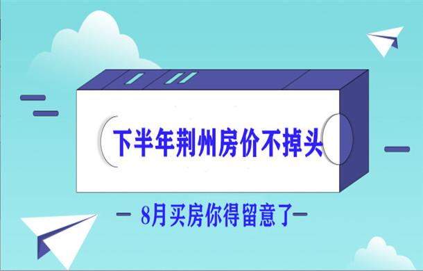 下半年荆州房价不掉头 8月买房你得留意了