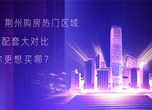 荆州购房热门区域配套大对比 你更想买哪?